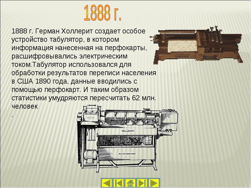 1888 г. Герман Холлерит создает особое устройство табулятор, в котором информ...