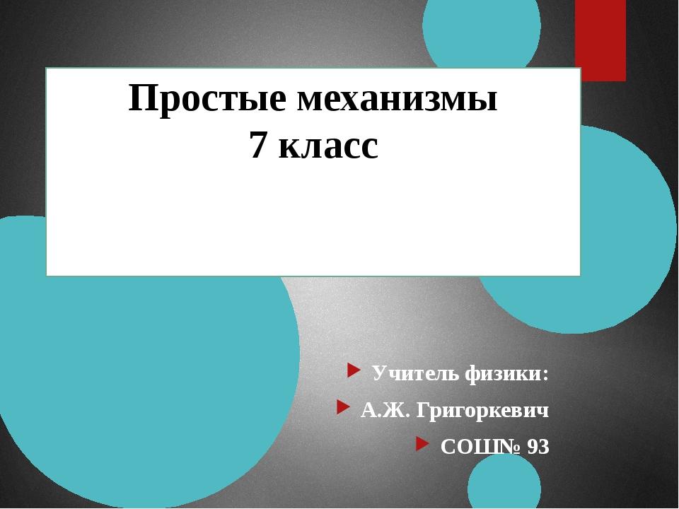 Простые механизмы 7 класс Учитель физики: А.Ж. Григоркевич СОШ№ 93