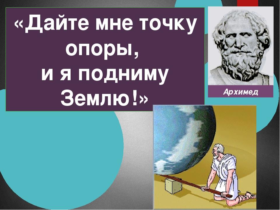 Архимед «Дайте мне точку опоры, и я подниму Землю!»