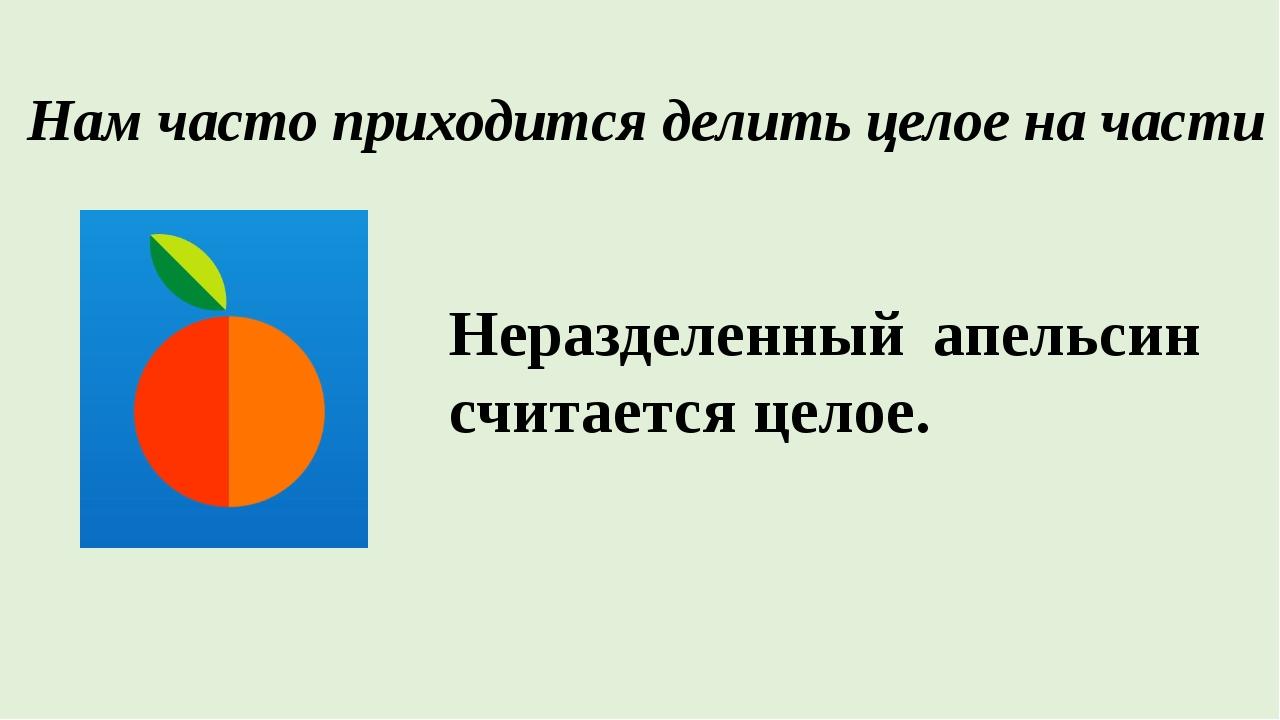 Нам часто приходится делить целое на части Неразделенный апельсин считается...