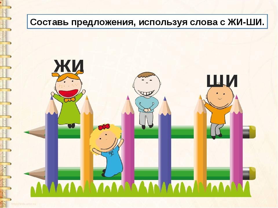 Составь предложения, используя слова с ЖИ-ШИ. жи ши