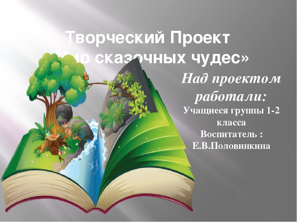 Творческий Проект «Мир сказочных чудес» Над проектом работали: Учащиеся групп...