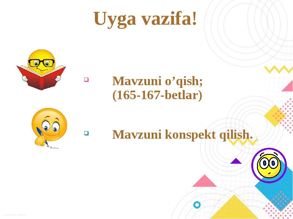 Uyga vazifa! Mavzuni o'qish; (165-167-betlar) Mavzuni konspekt qilish.