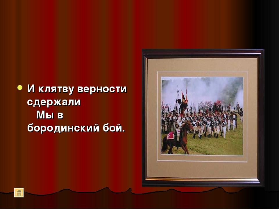 И клятву верности сдержали  Мы в бородинский бой.