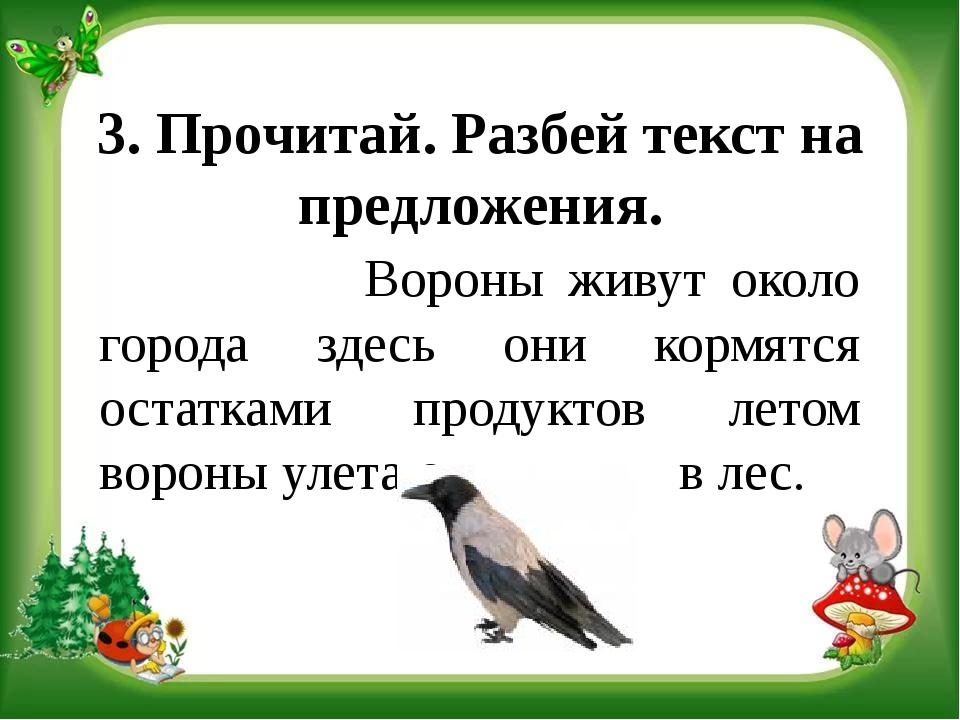 3. Прочитай. Разбей текст на предложения. Вороны живут около города здесь они...
