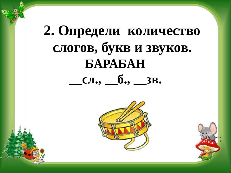 2. Определи количество слогов, букв и звуков. БАРАБАН __сл., __б., __зв.