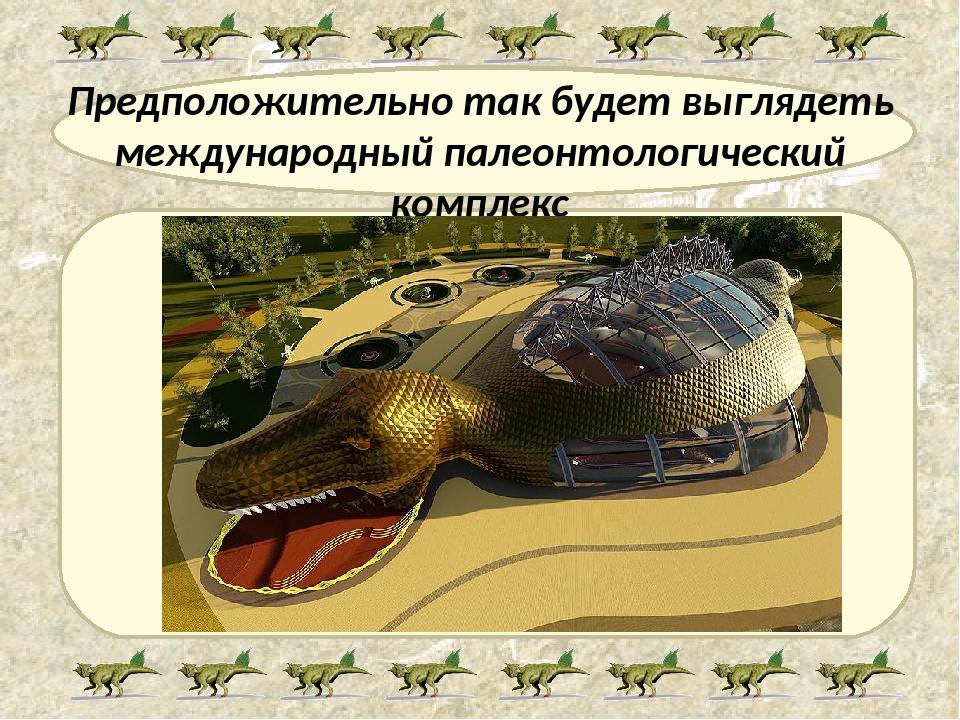 Предположительно так будет выглядеть международный палеонтологический комплекс