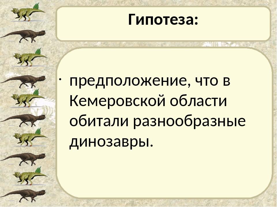 Гипотеза: предположение, что в Кемеровской области обитали разнообразные дино...