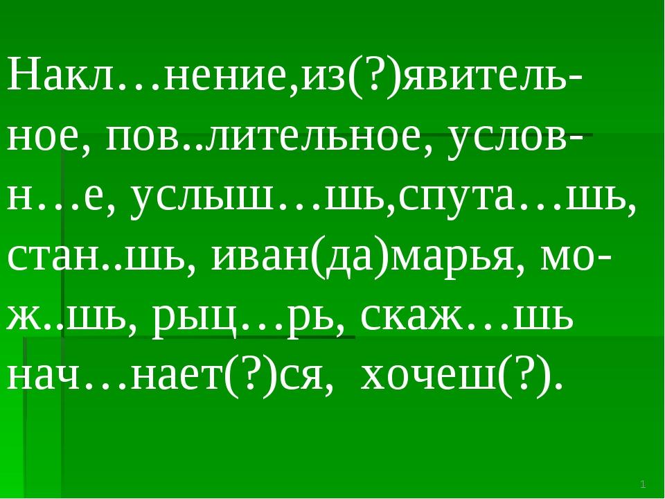 Накл…нение,из(?)явитель- ное, пов..лительное, услов-н…е, услыш…шь,спута…шь, с...