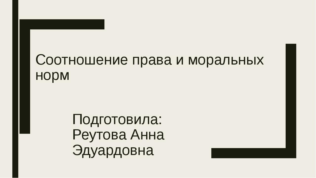 Соотношение права и моральных норм Подготовила: Реутова Анна Эдуардовна
