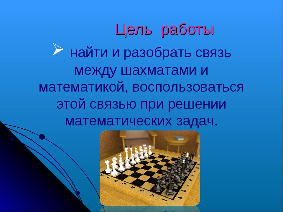 Цель работы найти и разобрать связь между шахматами и математикой, воспользо...