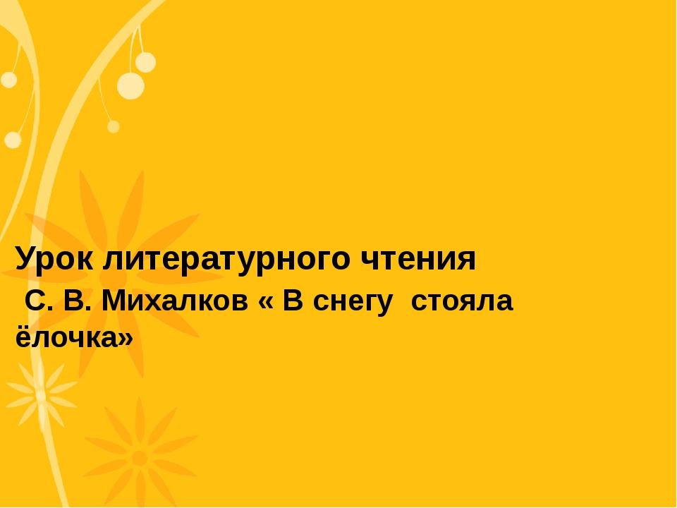 Урок литературного чтения С. В. Михалков « В снегу стояла ёлочка»