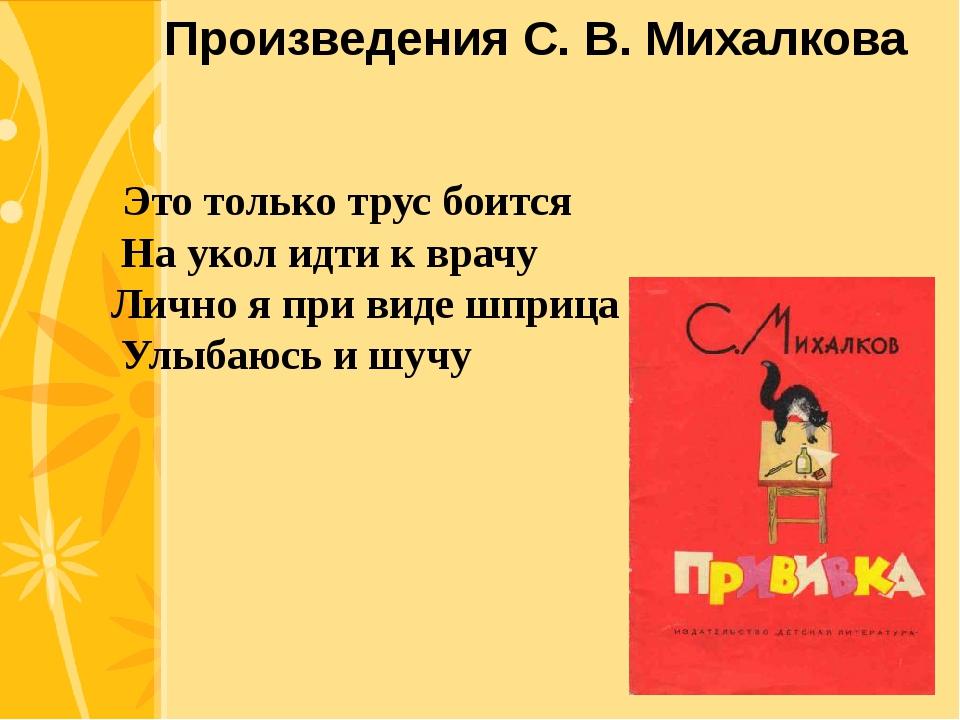 Произведения С. В. Михалкова Это только трус боится На укол идти к врачу Ли...