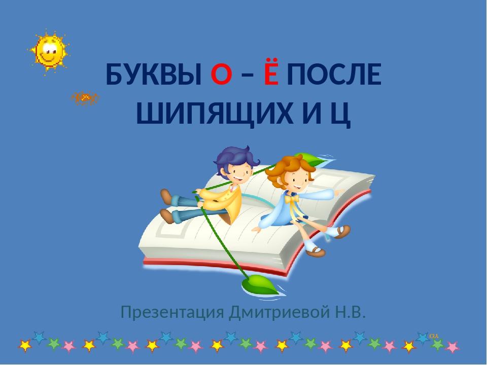 БУКВЫ О – Ё ПОСЛЕ ШИПЯЩИХ И Ц Презентация Дмитриевой Н.В.