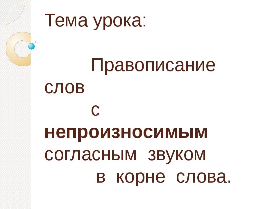 Тема урока: Правописание слов с непроизносимым   согласным звуком в корне с...