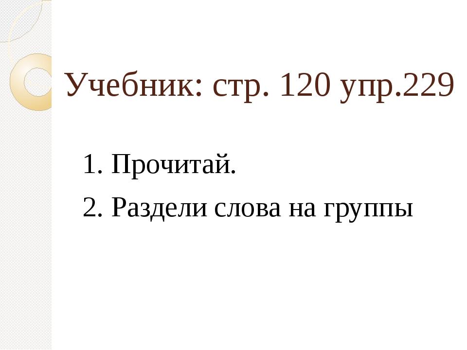 Учебник: стр. 120 упр.229 1. Прочитай. 2. Раздели слова на группы