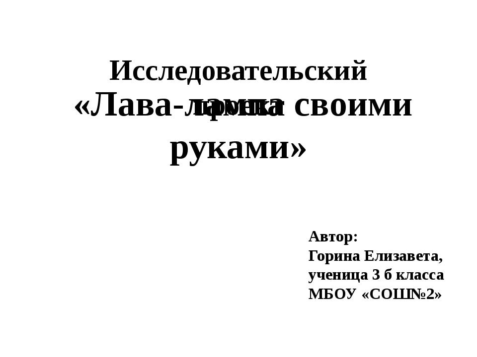 Исследовательский проект «Лава-лампа своими руками» Автор: Горина Елизавета,...
