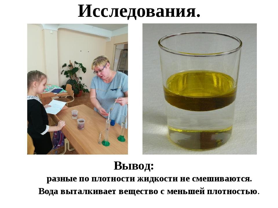 Исследования. Вывод: разные по плотности жидкости не смешиваются. Вода выталк...