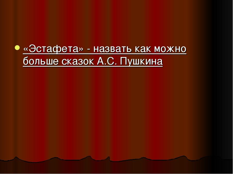 «Эстафета» - назвать как можно больше сказок А.С. Пушкина