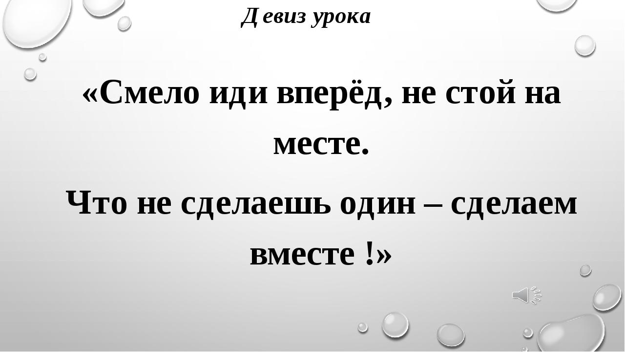 Девиз урока «Смело иди вперёд, не стой на месте. Что не сделаешь один – сдела...