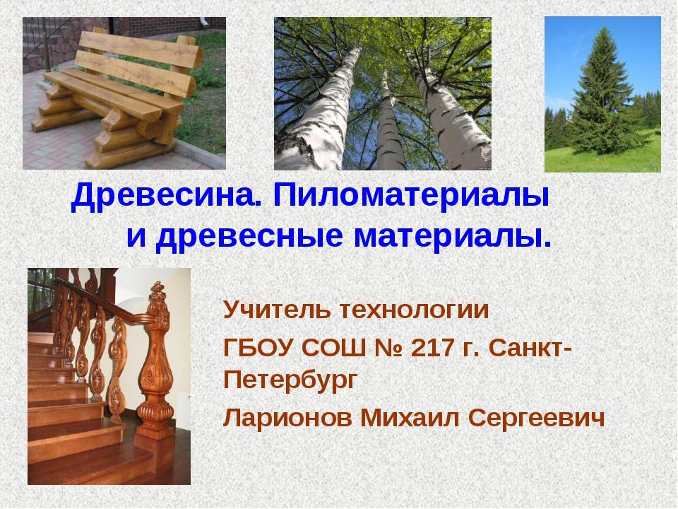 Древесина. Пиломатериалы и древесные материалы. Учитель технологии ГБОУ СОШ №...