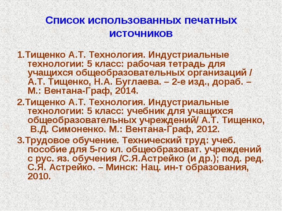 Список использованных печатных источников 1.Тищенко А.Т. Технология. Индустри...