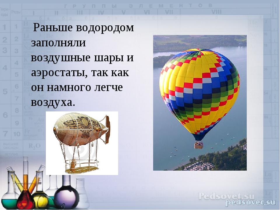 Раньше водородом заполняли воздушные шары и аэростаты, так как он намного ле...