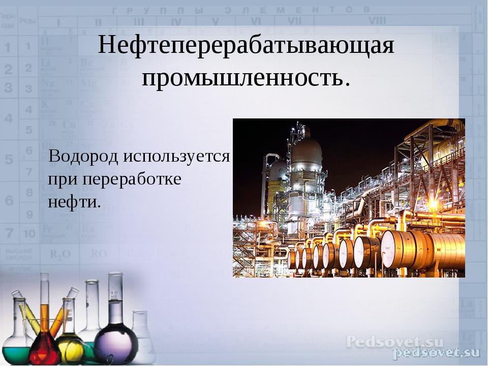 Нефтеперерабатывающая промышленность. Водород используется при переработке н...