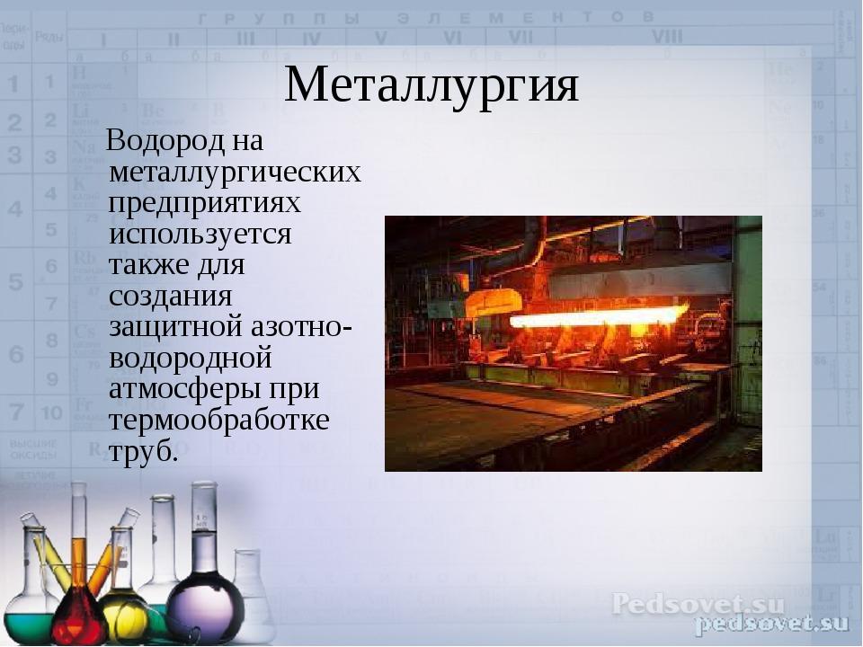 Металлургия Водород на металлургических предприятиях используется также для с...