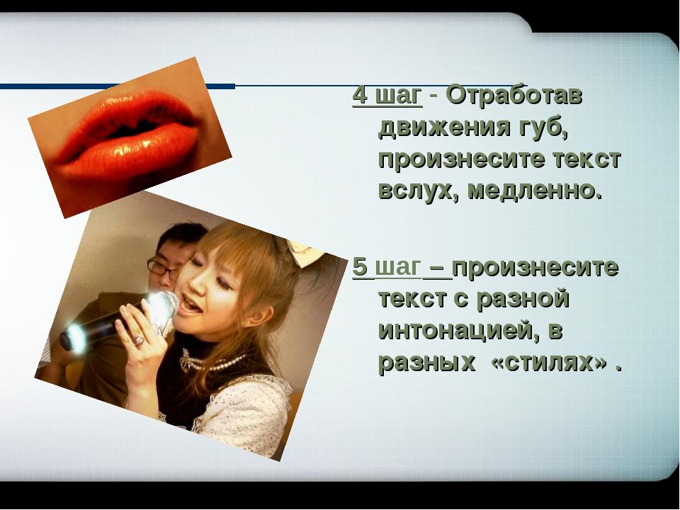 4 шаг - Отработав движения губ, произнесите текст вслух, медленно. 5 шаг – пр...