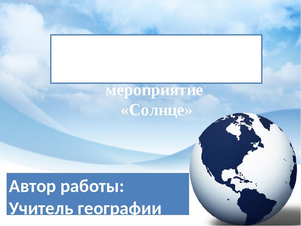 Внеурочное мероприятие «Солнце» Автор работы: Учитель географии МОУ школы №5...