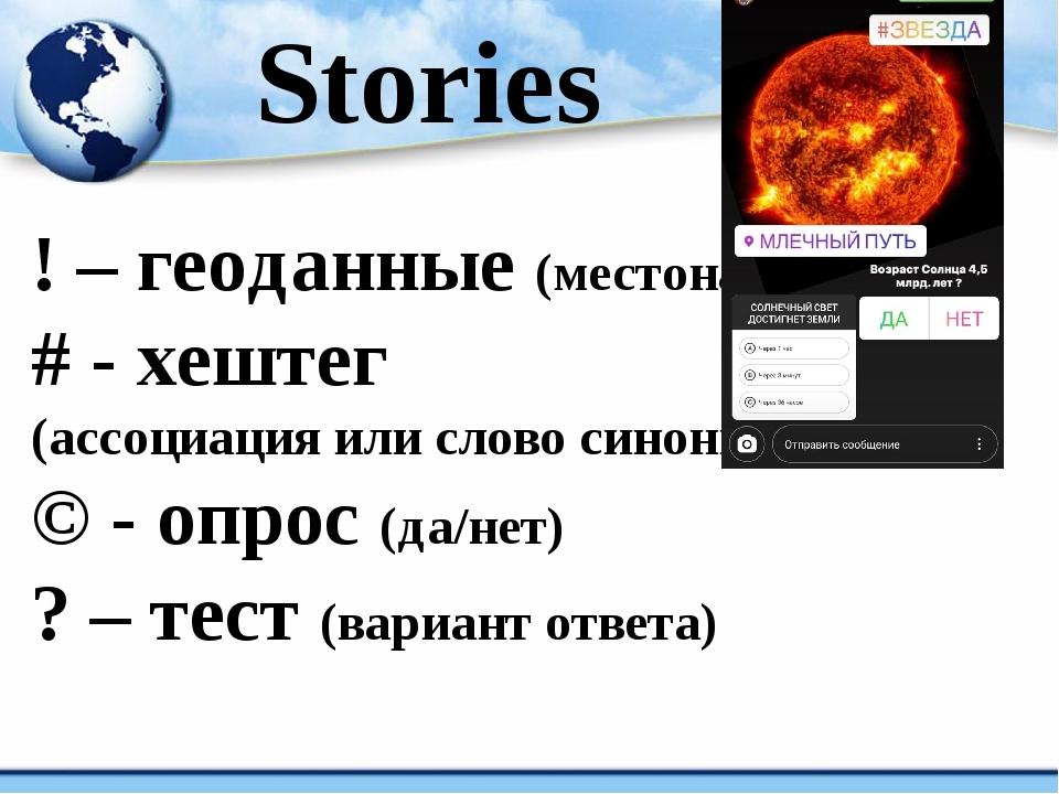 Stories ! – геоданные (местонахождение) # - хештег (ассоциация или слово син...