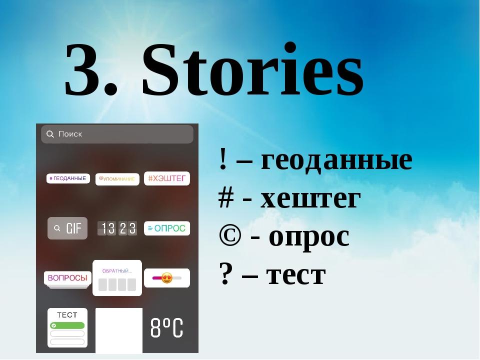 3. Stories ! – геоданные # - хештег © - опрос ? – тест