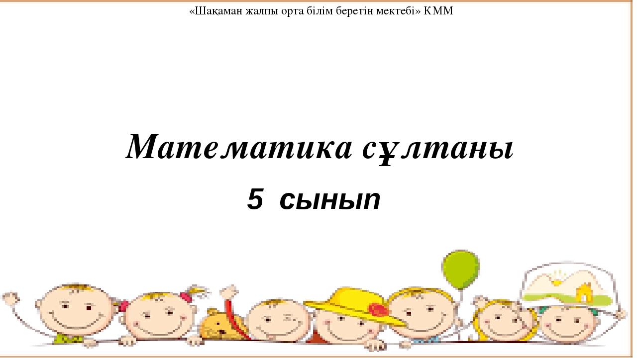 Математика сұлтаны 5 сынып «Шақаман жалпы орта білім беретін мектебі» КММ