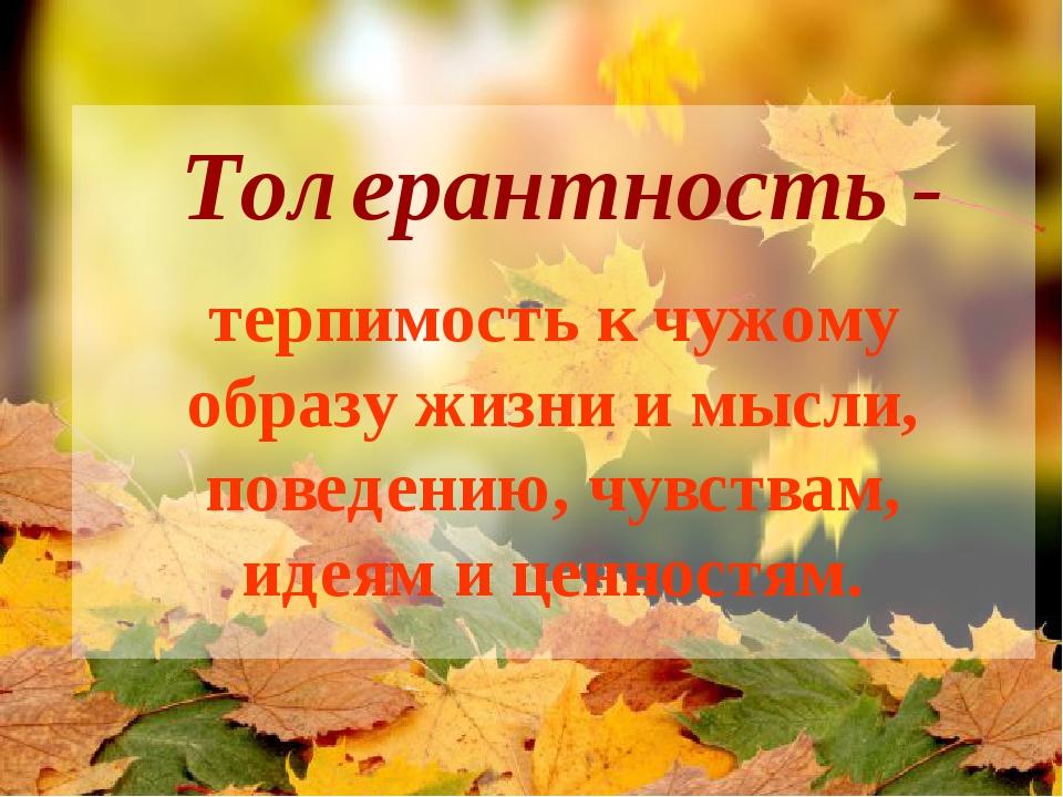 Толерантность - терпимость к чужому образу жизни и мысли, поведению, чувствам...