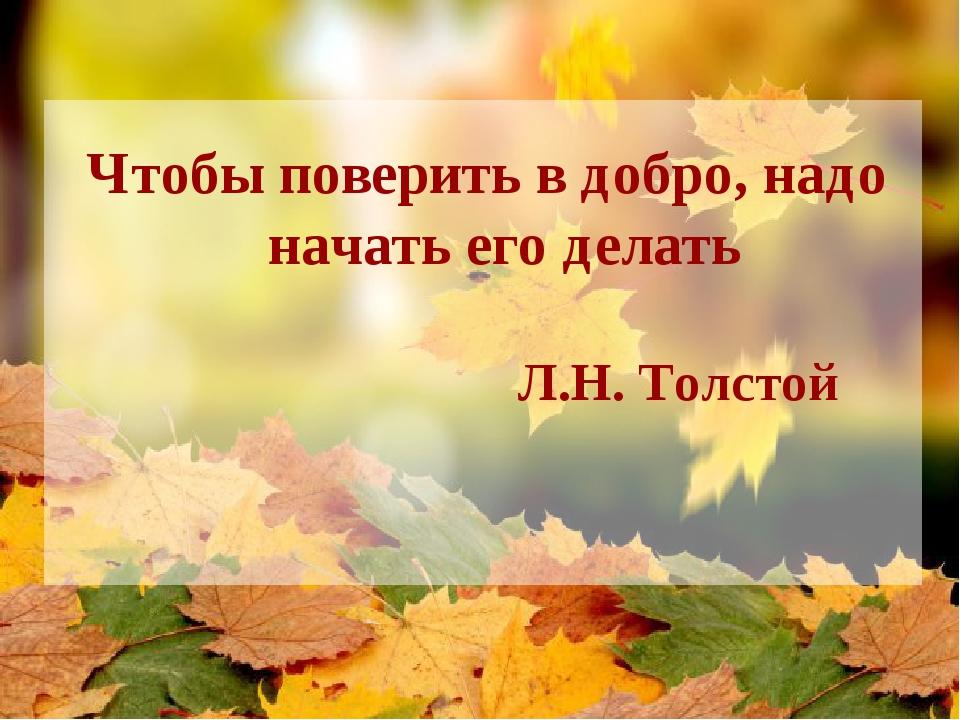Чтобы поверить в добро, надо начать его делать Л.Н. Толстой