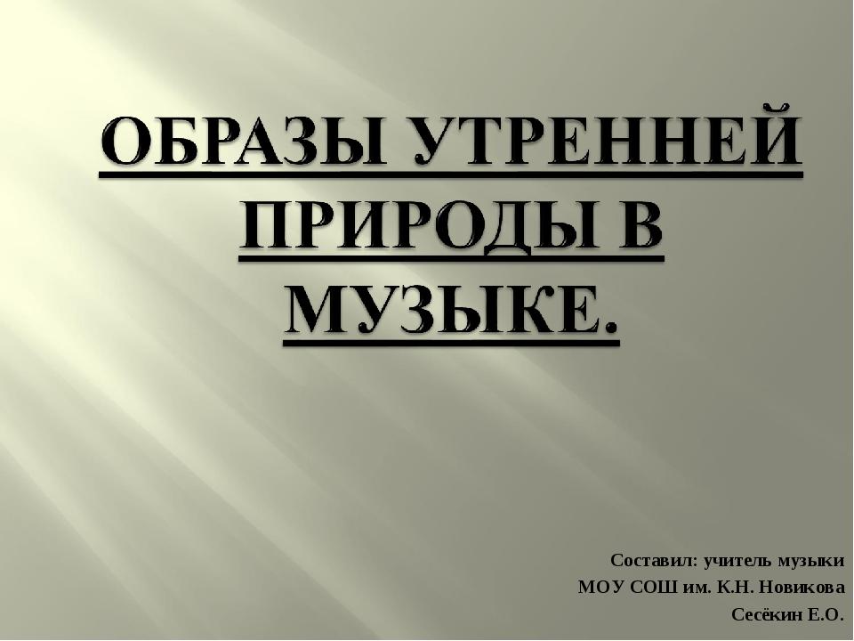 Составил: учитель музыки МОУ СОШ им. К.Н. Новикова Сесёкин Е.О.