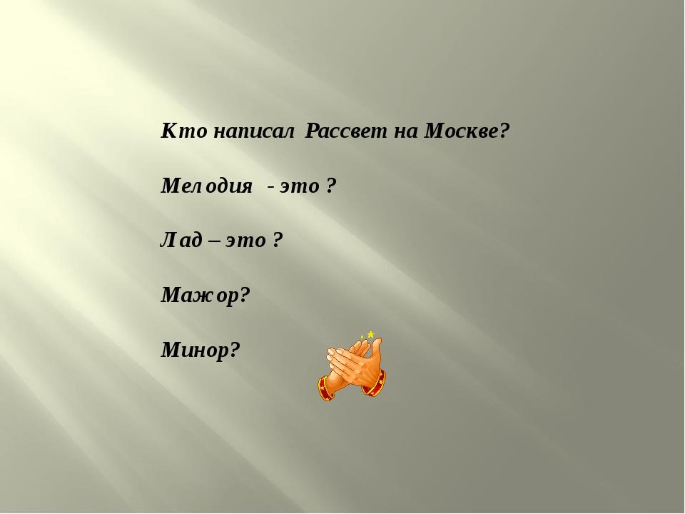 Кто написал Рассвет на Москве? Мелодия - это ? Лад – это ? Мажор? Минор?