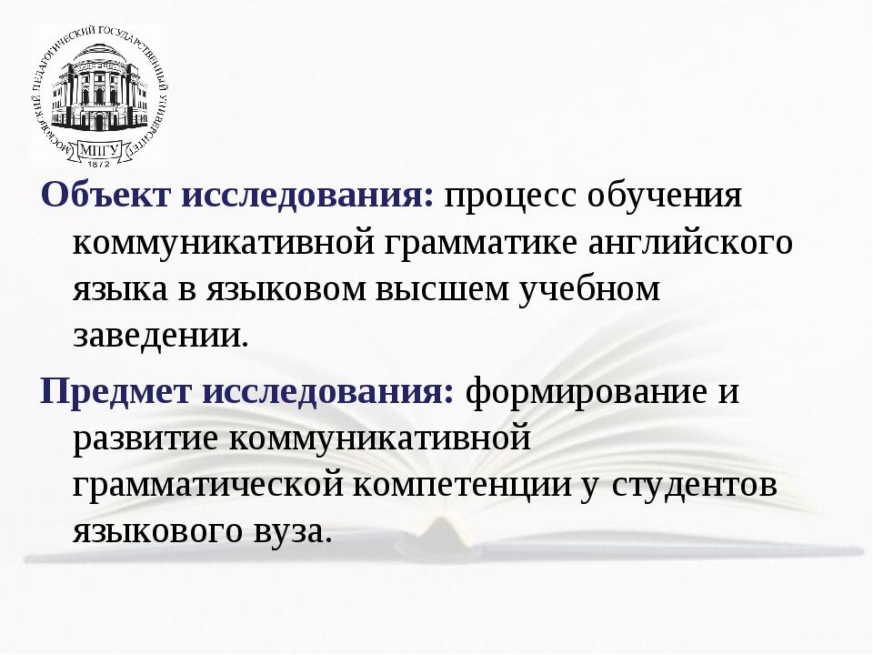 Объект исследования: процесс обучения коммуникативной грамматике английского...
