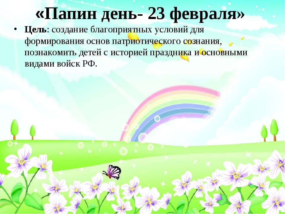 «Папин день- 23 февраля» Цель: создание благоприятных условий для формировани...