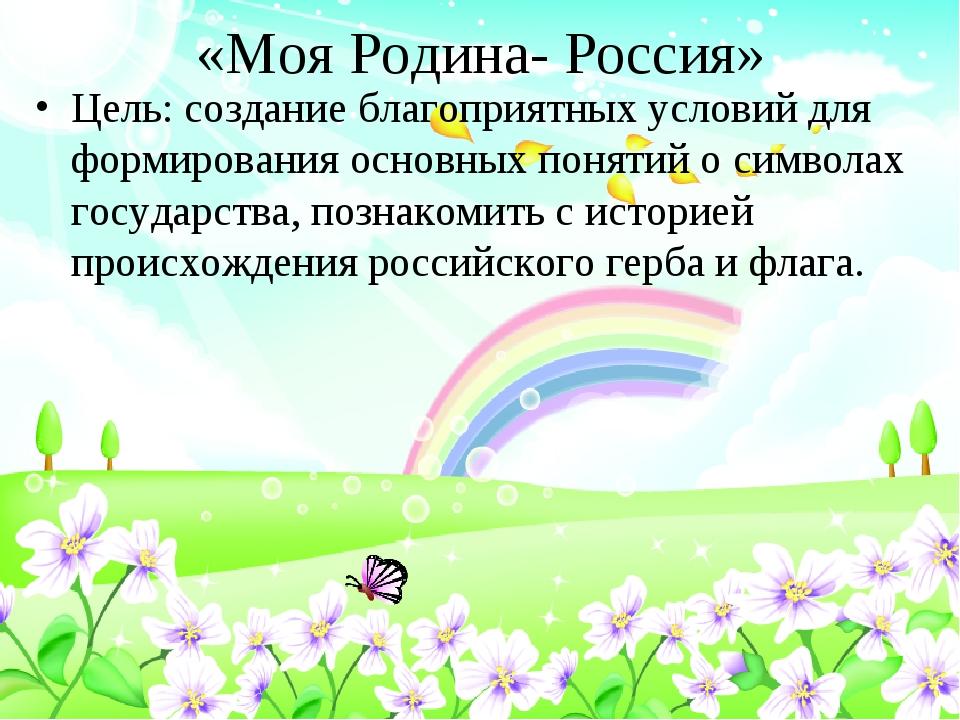 «Моя Родина- Россия» Цель: создание благоприятных условий для формирования ос...