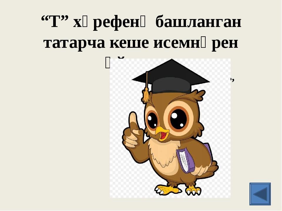 """""""Т"""" хәрефенә башланган татарча кеше исемнәрен әйтегез. Тәнзилә, Тәлгать, Таһи..."""
