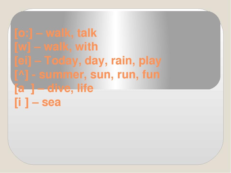 [o:] –walk, talk [w] –walk,with [ei] –Today, day, rain, play [^] -summ...