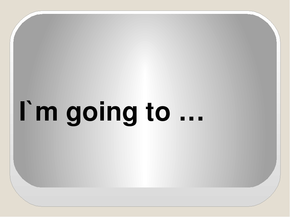 I`m going to …