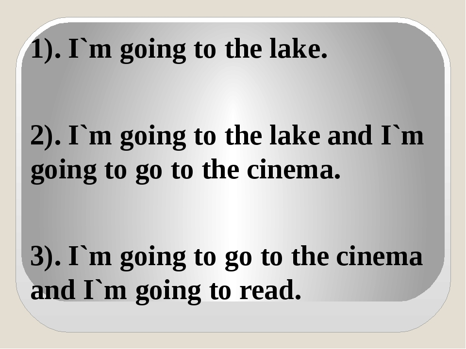 1). I`m going to the lake. 2). I`m going to the lake and I`m going to go to t...