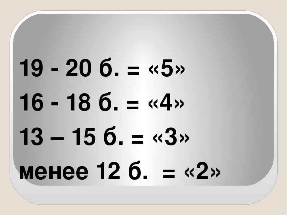 19 - 20 б. = «5» 16 - 18 б. = «4» 13 – 15 б. = «3» менее 12 б. = «2»