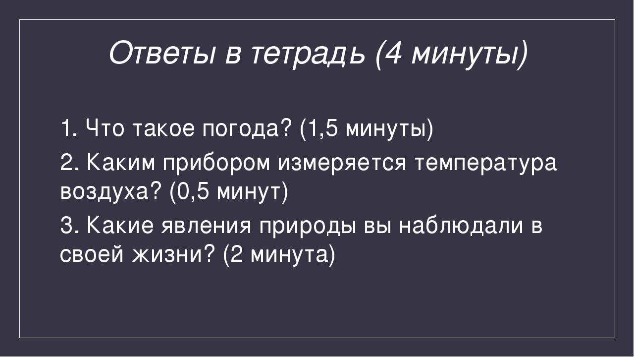 Ответы в тетрадь (4 минуты) 1. Что такое погода? (1,5 минуты) 2. Каким прибор...