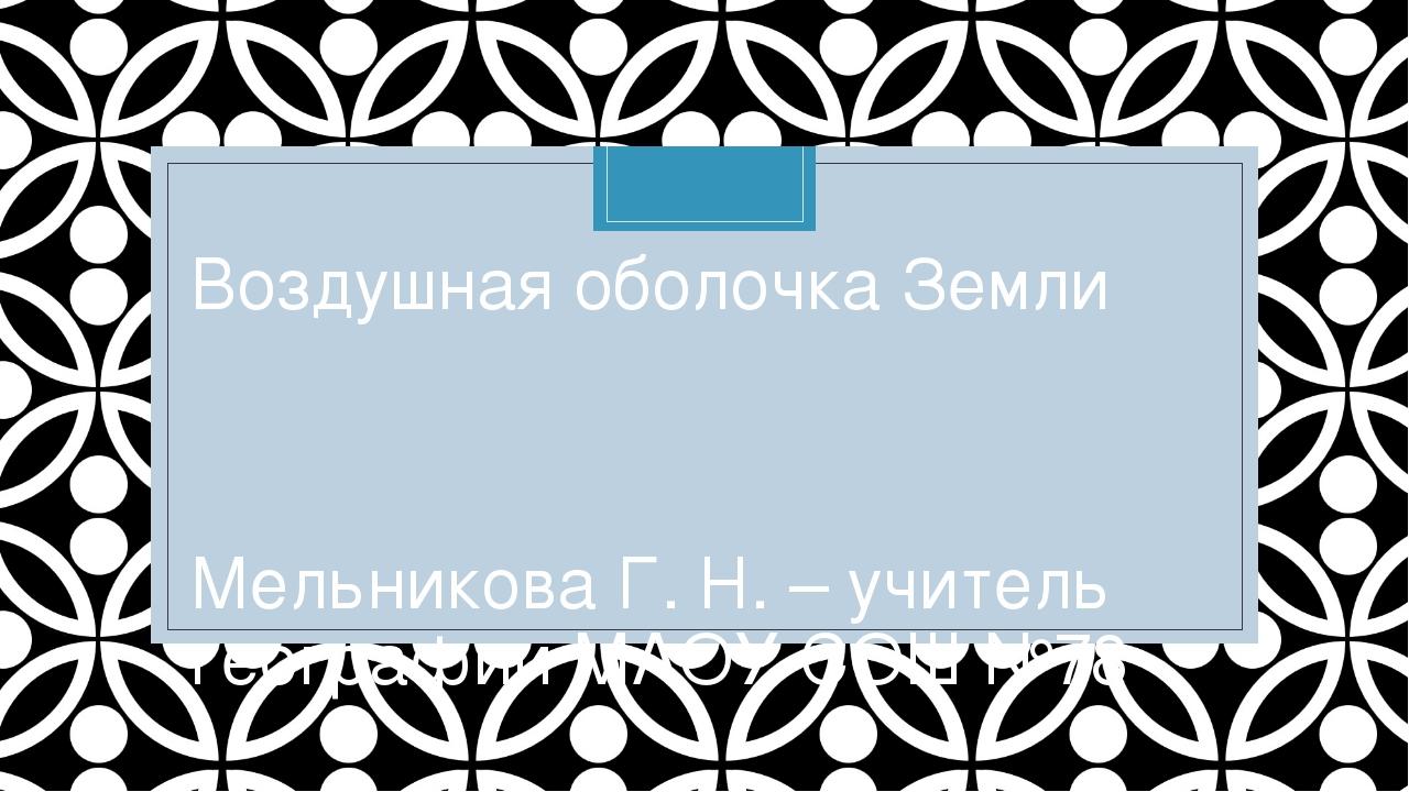 Воздушная оболочка Земли Мельникова Г. Н. – учитель географии МАОУ СОШ №78 C