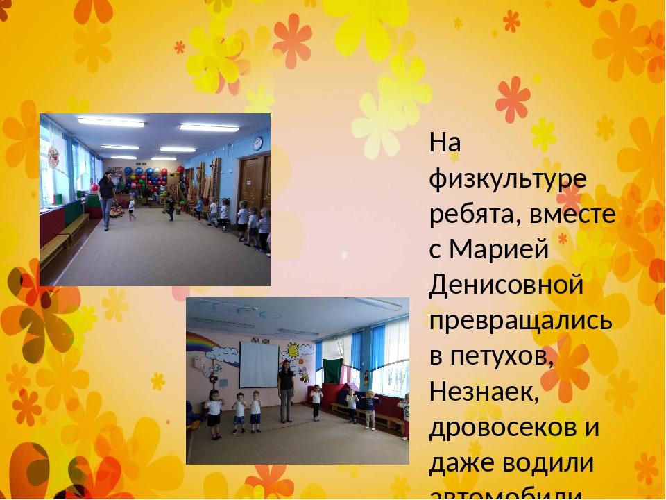 На физкультуре ребята, вместе с Марией Денисовной превращались в петухов, Не...