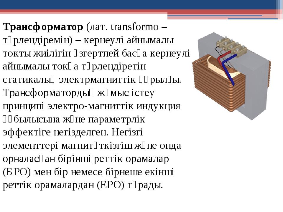 Трансформатор (лат. transformo – түрлендіремін) – кернеулі айнымалы токты жи...